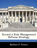 Toward a Risk Management Defense Strategy, Nathan P. Freier, 1288236204
