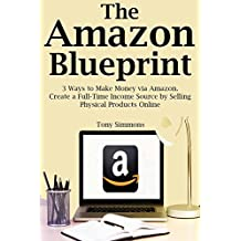 The Amazon Blueprint: 3 Ways to Make Money via Amazon. Create a Full-Time Income Source by Selling Physical Products Online