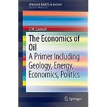 The Economics of Oil: A Primer Including Geology, Energy, Economics, Politics