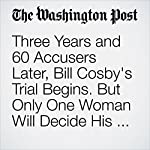 Three Years and 60 Accusers Later, Bill Cosby's Trial Begins. But Only One Woman Will Decide His Fate. | Manuel Roig-Franzia
