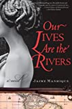 Front cover for the book Our Lives Are the Rivers by Jaime Manrique