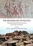 The Archaeology of Politics: The Materiality of Political Practice and Action in the Past, Peter G. Johansen and Andrew M. Bauer, 1443830046