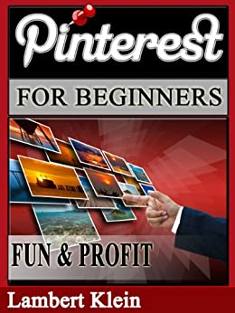 Pinterest for Beginners: Pinterest for Fun and Profit by [Klein, Lambert]