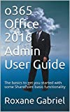 o365 Office 2016 Admin User Guide: The basics to get you started with some SharePoint basic functionality