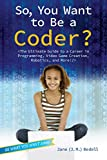 So, You Want to Be a Coder?: The Ultimate Guide to a Career in Programming, Video Game Creation, Robotics, and More! (Be What You Want)