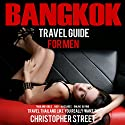 Bangkok Travel Guide for Men: Travel Thailand Like You Really Want To Audiobook by Christopher Street Narrated by Sydney Myles