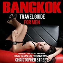 BANGKOK TRAVEL GUIDE FOR MEN: TRAVEL THAILAND LIKE YOU REALLY WANT TO