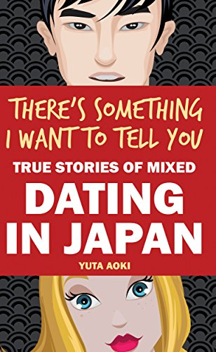 There's Something I Want to Tell You: True Stories of Mixed Dating in Japan by [Aoki, Yuta]