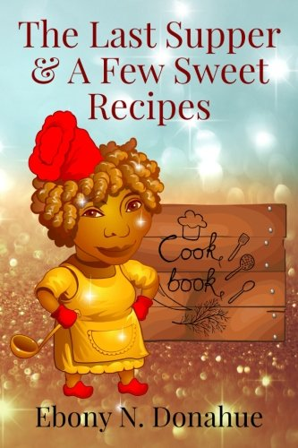 The Last Supper & A Few Sweet Recipes by Ebony N. Donahue