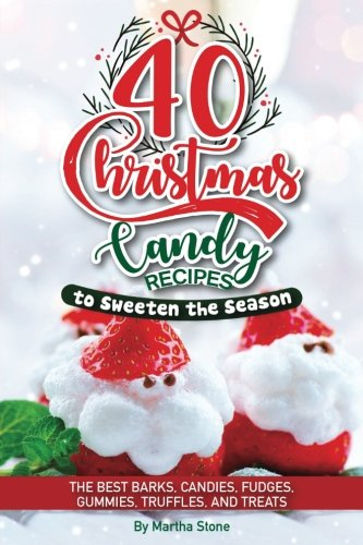 Fudge Candy Recipes - 40 Christmas Candy Recipes - to Sweeten the Season: The Best Barks, Candies, Fudges, Gummies, Truffles, and Treats