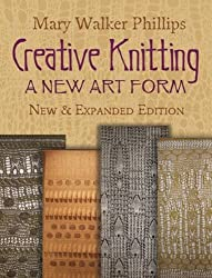 Creative Knitting: A New Art Form. New & Expanded Edition (Dover Knitting, Crochet, Tatting, Lace) by Mary Walker Phillips (2013-02-20)