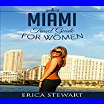 Miami: The Complete Insiders Guide for Women Traveling to Miami: A Travel Florida America Guidebook | Erica Stewart
