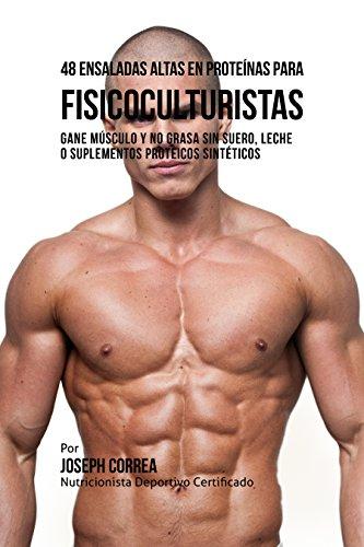 48 Ensaladas Altas en Proteínas para Fisicoculturistas: Gane Músculo y no Grasa sin Suero,