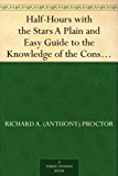 Half-Hours with the Stars A Plain and Easy Guide to the Knowledge of the Constellations (English Edition)