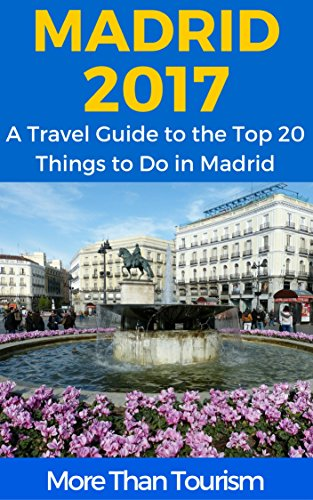Madrid 2017: A Travel Guide to the Top 20 Things to Do in Madrid, Spain: Best of Madrid Travel Guide