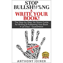 Stop Bullsh*#%ng & Write Your Book: The Step-by-Step, No Stress Guide for Writing & Publishing Your Book in 30 Days - Guaranteed.