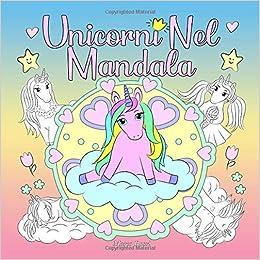 Unicorni Nel Mandala Un Libro Da Colorare Per Bambini E Adulti Da