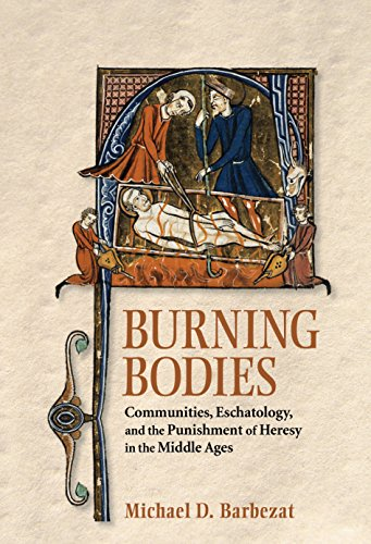 Burning Bodies: Communities, Eschatology, and the Punishment of Heresy in the Middle Ages