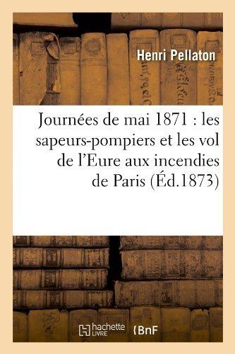 Journees de Mai 1871: Les Sapeurs-Pompiers Et Les Vol de L'Eure Aux Incendies de Paris (Ed.1873) (Histoire) by Pellaton H. (2012-03-26)
