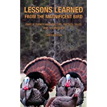 Lessons Learned from the Magnificent Bird, Part II: Turkey Hunting Tips, Tactics, Tales and Techniques