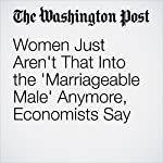 Women Just Aren't That Into the 'Marriageable Male' Anymore, Economists Say | Danielle Paquette