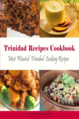 Trinidad Recipes Cookbook: Most Wanted Trinidad Cooking Recipes (Caribbean Recipes) by K. Reynolds-James