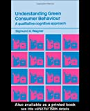 Understanding Green Consumer Behaviour : A Qualitative Cognitive Approach, Wagner, Sigmund A., 0415316197