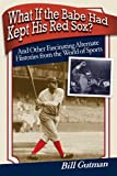 What If the Babe Had Kept His Red Sox?: And Other Fascinating Alternate Histories from the World of Sports by Gutman, Bill (2008) Paperback