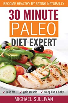 30 Minute Paleo Diet Expert: Become Healthy by Eating Naturally, Lose Fat, Gain Muscle, Sleep Like a Baby by [Sullivan, Michael]