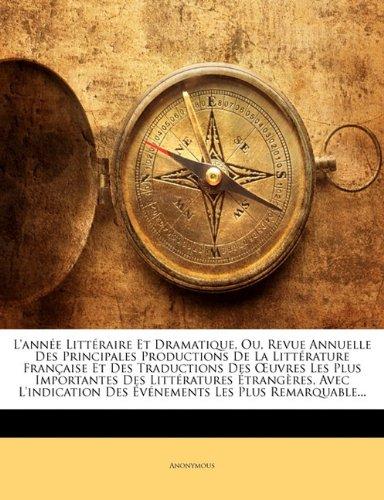 Read Online L'année Littéraire Et Dramatique, Ou, Revue Annuelle Des Principales Productions De La Littérature Française Et Des Traductions Des Œuvres Les Plus ... Les Plus Remarquable... (French Edition) ebook
