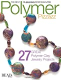 Polymer Pizzazz: 27 Great Polymer Clay Jewelry Pro (Best of Bead & Button Magazine)