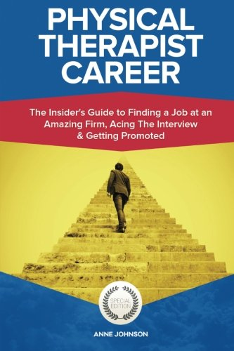 Physical Therapist Career (Special Edition): The Insider's Guide to Finding a Job at an Amazing Firm, Acing The Interview & Getting Promoted