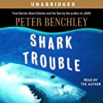 Shark Trouble: True Stories About Sharks and the Sea | Peter Benchley