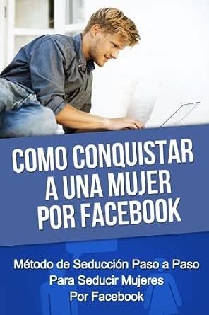 Como Conquistar A Una Mujer Por Facebook Método De Seducción Paso A Paso Para Seducir Mujeres Por Facebook Como Conquistar Una Mujer Como Conquistar Enamorar Seducir Mujeres Spanish Edition