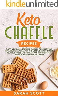 Keto Chaffle Recipes: Tasty Low Carb Ketogenic Waffles to Boost Your Metabolism, Eat Healthy, and Lose Weight by Eating Delicious Foods and Increase Fat Burning in 2020 Without a Crazy Meal Plan Diet