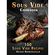 Sous Vide Cookbook: 100 Sous Vide Recipes for Perfect Modern Meals; with Photos and Complete Nutritional Information for Every Meal