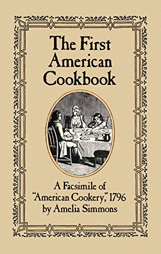 "The First American Cookbook: A Facsimile of ""American Cookery,"" 1796 by Amelia Simmons"