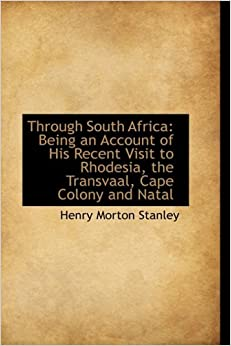 Through South Africa: Being an Account of His Recent Visit to Rhodesia, the Transvaal, Cape Colony a