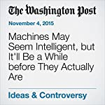 Machines May Seem Intelligent, but It'll Be a While before They Actually Are | Murray Shanahan