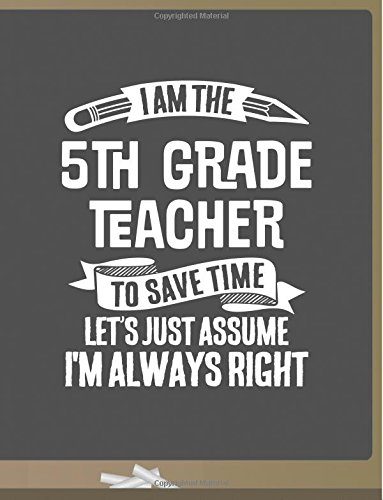 Read Online Funny 5th Grade Teacher Notebook - To Save Time Just Assume I'm Always Right - 8.5x11 College Ruled Paper Journal Planner: Awesome School Start Year ... Grade Journal Best Teacher Appreciation Gift ebook