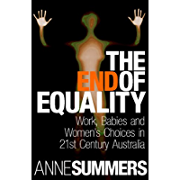 The End Of Equality: Work, Babies and Women's Choices in 21st Century Australia