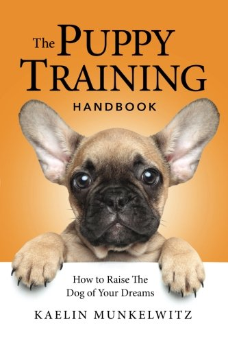 The Puppy Training Handbook: How To Raise The Dog Of Your Dreams by CreateSpace Independent Publishing Platform