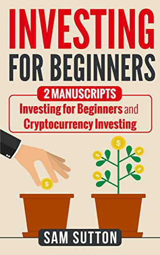 Investing for Beginners: 2 Manuscripts: Investing for Beginners and Cryptocurrency Investing