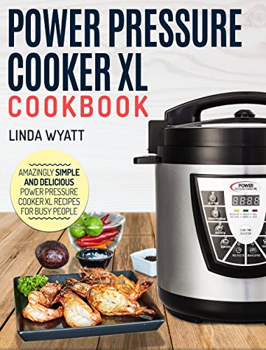 Power Pressure Cooker XL Cookbook: Amazingly Simple and Delicious Power Pressure Cooker XL Recipes For Busy People (Electric Pressure Cooker Cookbook) by Linda Wyatt