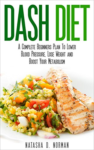 Dash Diet: A Complete Beginners Plan To Lower Blood Pressure, Lose Weight and Boost Your Metabolism (Dash Diet, Low Salt) by Natasha D. Norman