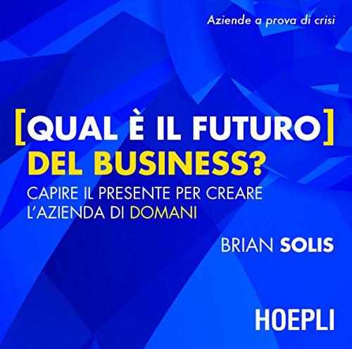 Download Qual è il futuro del Business?: Capire il presente per creare l'azienda di domani (Business & Technology) (Italian Edition) Pdf