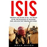 ISIS: Terrorism and the Rise Of IsIs - The Origins Of ISIS, The Psychology Of The Islamic State, And How They Threaten The World (ISIS Exposed, ISIS Inside The Army Of Terror, Terrorism)