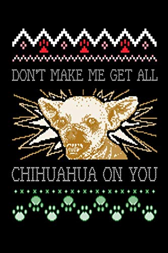 Don't Make Me Get All Chihuahua On You: Funny Ugly Christmas Shirt Design for Dog Lovers   , Pet Owner Gifts Design Cover Note Book ()