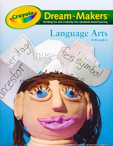 Crayola Dream-Makers, Building Fun and Creativity Into Standards-Based Learning: Language Arts K Through 6