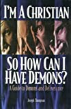 I'm a Christian so How Can I Have Demons? A Guide to Demons and Deliverance